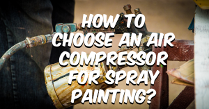How to choose an air compressor for spray painting?